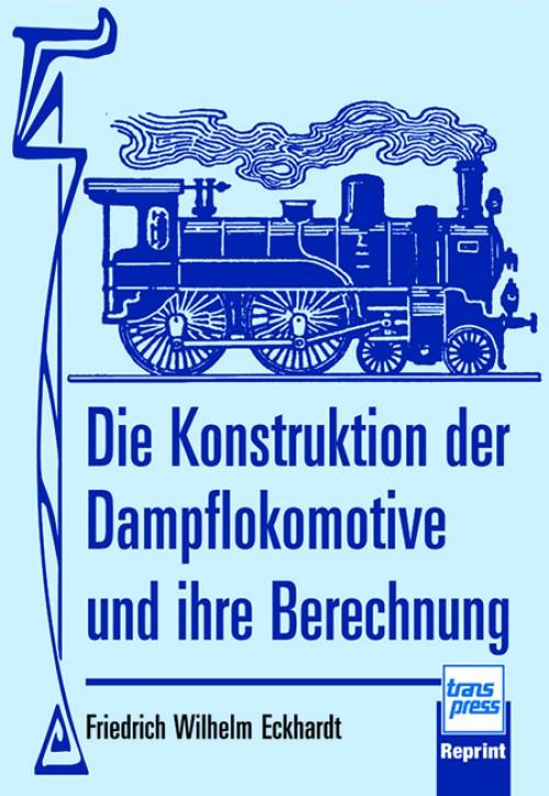 Die Konstruktion der Dampflokomotive und ihre Berechnung. Friedrich Wilhelm Eckhardt