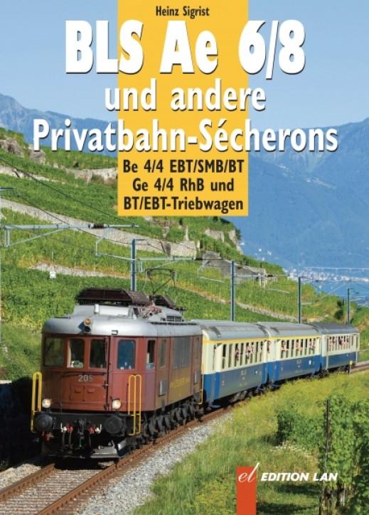 Ae 6/8 und andere Privatbahn-Sécherons. Be 4/4 EBT/SMB/BT, Ge 4/4 RhB und, BT/EBT-Triebwagen. Heinz Sigrist