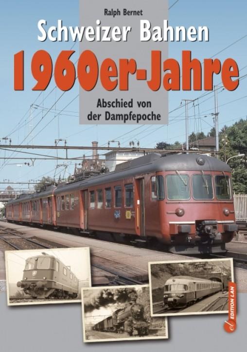Schweizer Bahnen 1960er-Jahre. Abschied von der Dampfepoche. Ralph Bernet