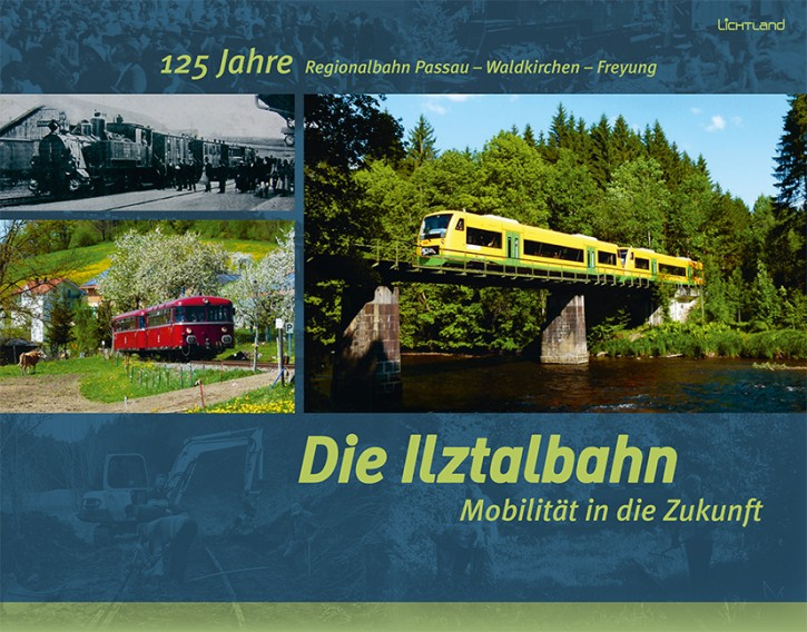 Die Ilztalbahn. Mobilität in die Zukunft. 125 Jahre Regionalbahn Passau – Waldkirchen – Freyung. Karl-Heinz Paulus