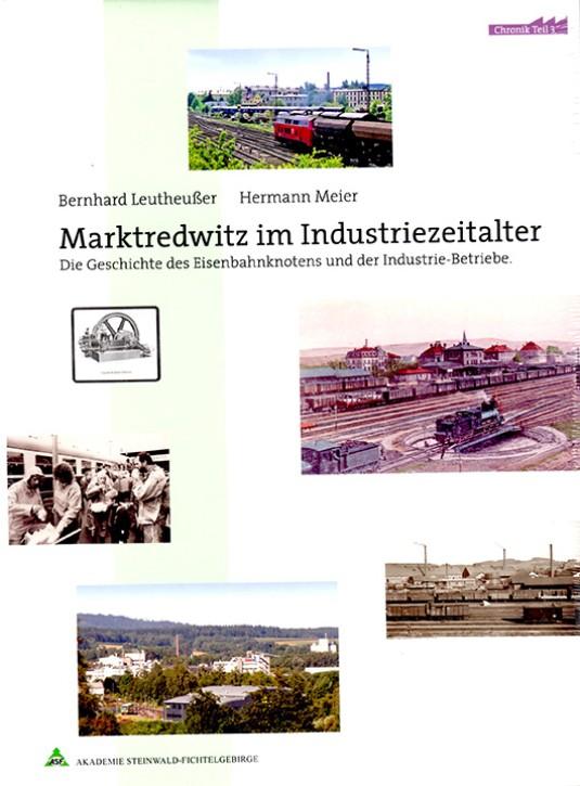 Marktredwitz im Industriezeitalter Band 3. Die Geschichte des Eisenbahnknotens und der Industrie-Betriebe. Bernhard Leutheußer & Hermann Meier
