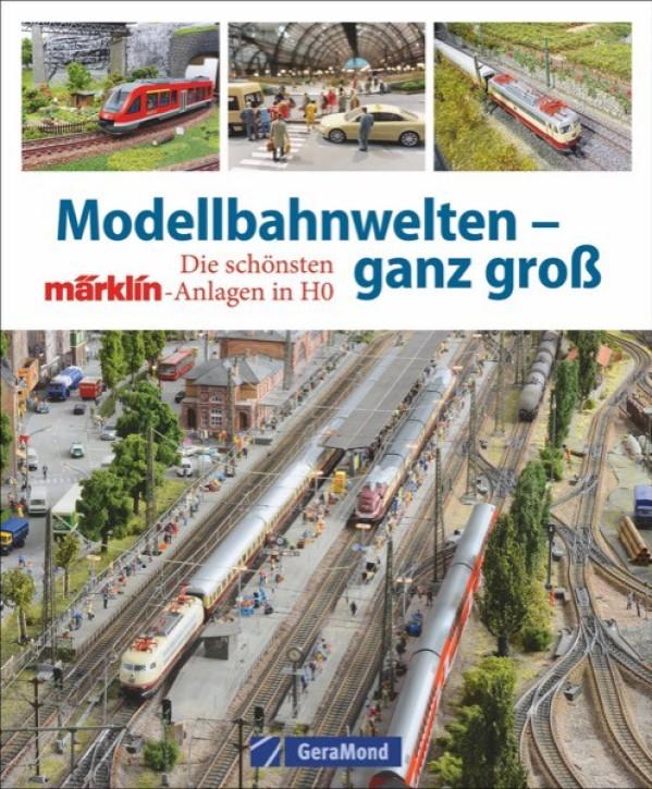 Modellbahnwelten – ganz groß. Die schönsten Märklin-Anlagen in H0
