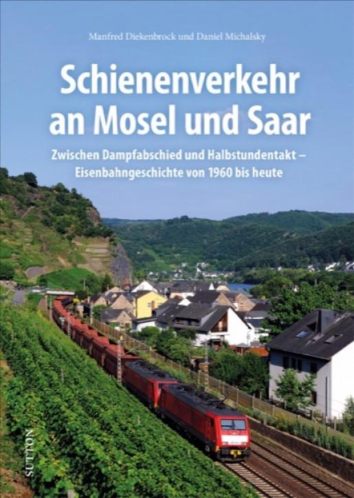 Schienenverkehr an Mosel und Saar. Eisenbahngeschichte von 1960 bis heute. Manfred Diekenbrock & Daniel Michalsky