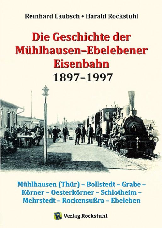 Die Geschichte der Mühlhausen-Ebelebener Eisenbahn 1897-1997. Reinhard Laubsch & Harald Rockstuhl