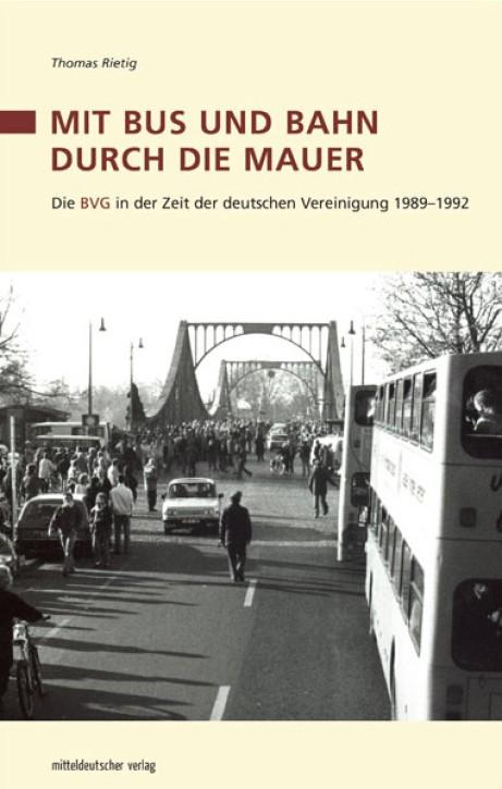 Mit Bus und Bahn durch die Mauer. Die BVG in der Zeit der deutschen Vereinigung 1989–1992. Thomas Rietig