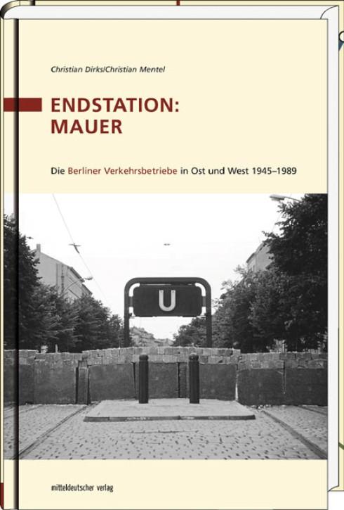 Endstation: Mauer. Die Berliner Verkehrsbetriebe in Ost und West 1945-1989. Christian Dirks und Christian Mentel