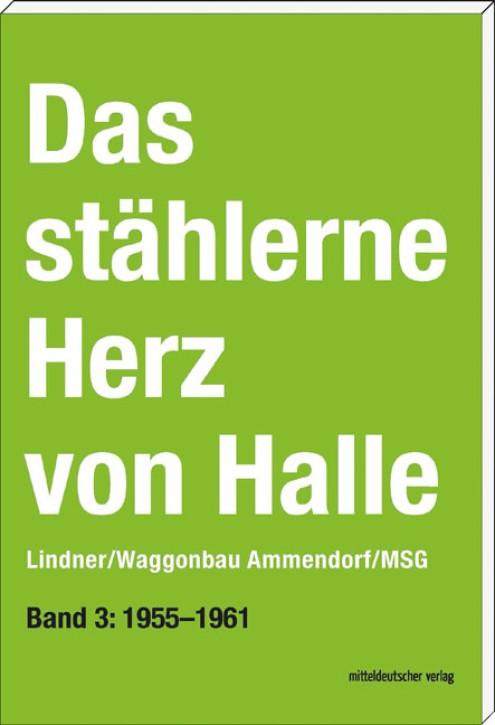 Das stählerne Herz von Halle Lindner/Waggonbau Ammendorf/MSG Band 3: 1955–1961. Sven Frotscher