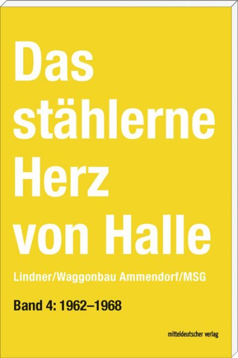 Das stählerne Herz von Halle Lindner/Waggonbau Ammendorf/MSG Band 4: 1962–1968. Sven Frotscher