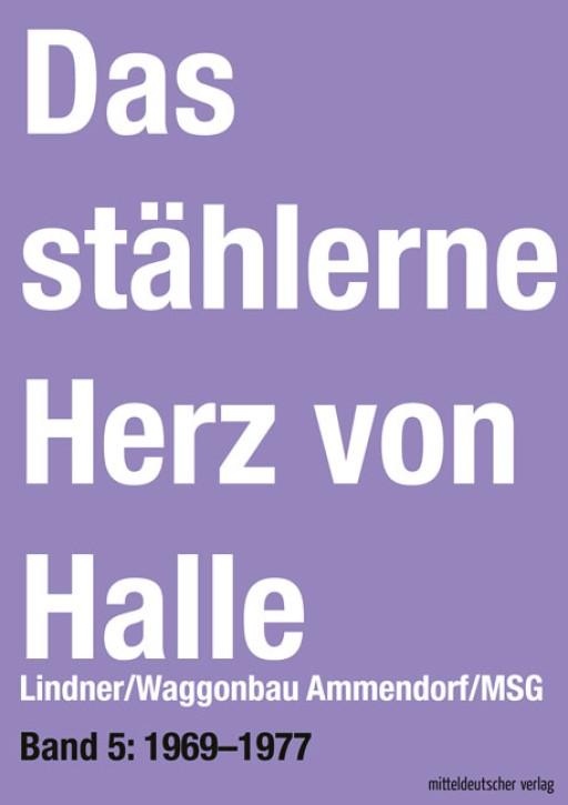 Das stählerne Herz von Halle Lindner/Waggonbau Ammendorf/MSG Band 5: 1969–1977. Sven Frotscher