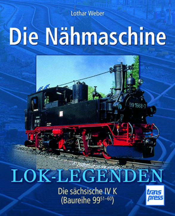 Die Nähmaschine. Die sächsische IV K (Baureihe 99 51-60). Lothar Weber