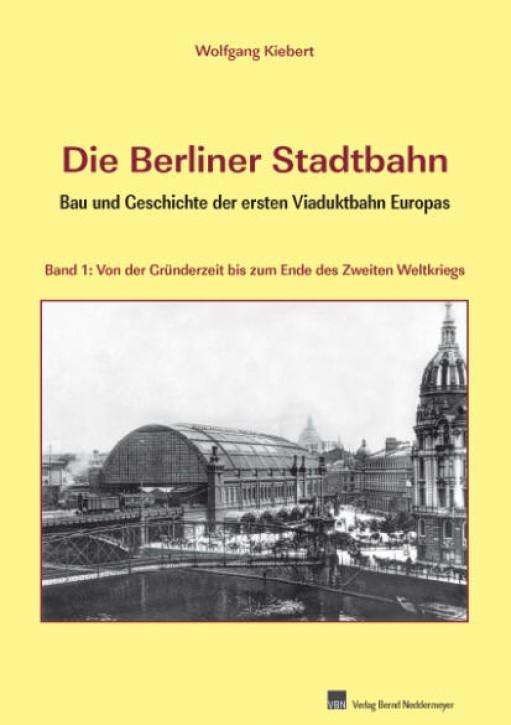 Die Berliner Stadtbahn. Bau und Geschichte der ersten Viaduktbahn Europas Band 1. Wolfgang Kiebert