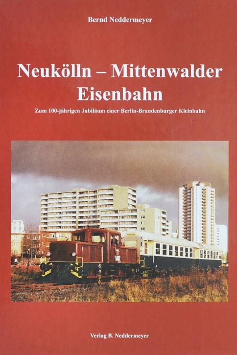 Neukölln – Mittenwalder Eisenbahn. Zum 100-jährigen Jubiläum einer Berlin-Brandenburger Kleinbahn. Bernd Neddermeyer