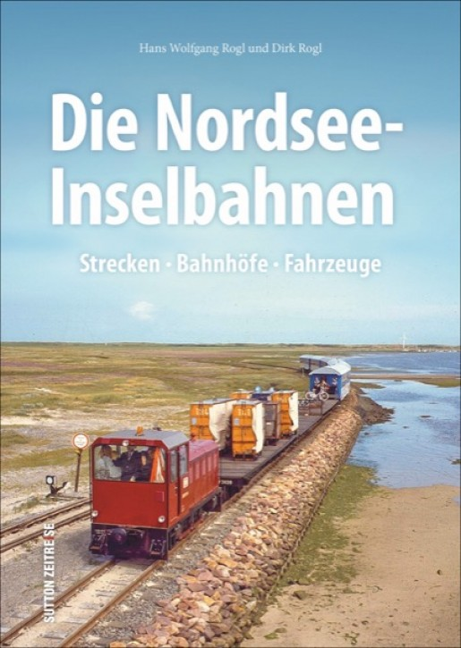 Die Nordsee-Inselbahnen. Strecken, Bahnhöfe, Fahrzeuge. Hans Wolfgang Rogl & Dirk Rogl