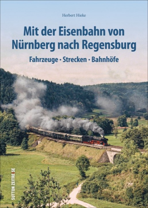 Mit der Eisenbahn von Nürnberg nach Regensburg. Fahrzeuge, Strecken, Bahnhöfe. Herbert Hieke
