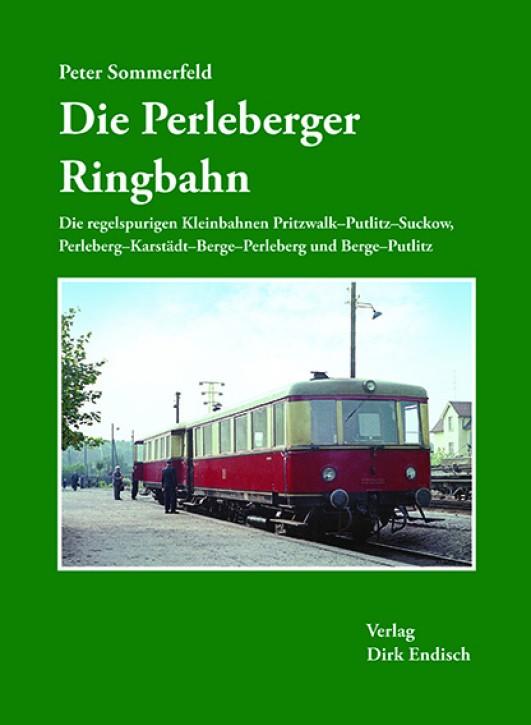 Die Perleberger Ringbahn. Die regelspurigen Kleinbahnen Pritzwalk–Putlitz–Suckow, Perleberg–Karstädt–Berge–Perleberg und Berge–Putlitz. Peter Sommerfeld