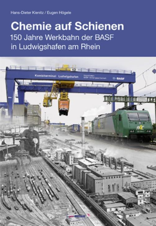 Chemie auf Schienen. 150 Jahre Werkbahn der BASF in Ludwigshafen am Rhein. Eugen Högele & Hans-Dieter Kienitz