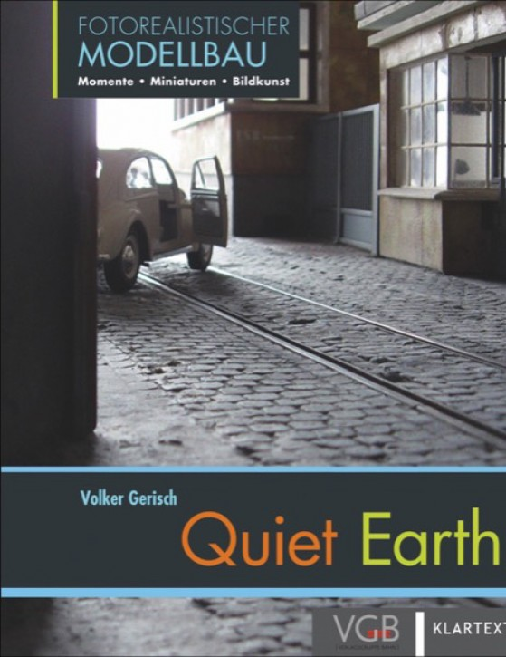 Quiet Earth. Fotorealistischer Modellbau – Momente – Miniaturen – Bildkunst. Volker Gerisch