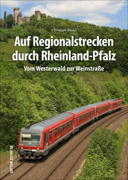 Auf Regionalstrecken durch Rheinland-Pfalz. Vom Westerwald zur Weinstraße. Christoph Riedel