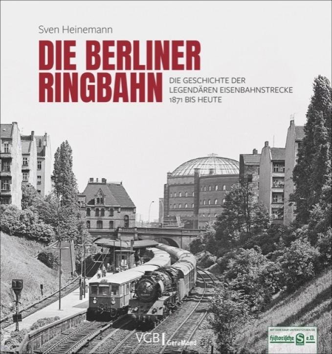 Die Berliner Ringbahn. Die Geschichte der legendären Eisenbahnstrecke 1871 bis heute. Sven Heinemann