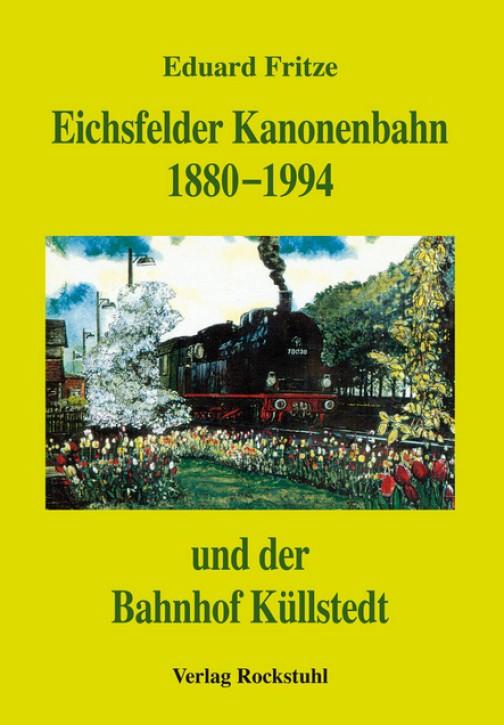 Eichsfelder Kanonenbahn 1880 - 1994 und des Bahnhofs Küllstedt. Eduard Fritze