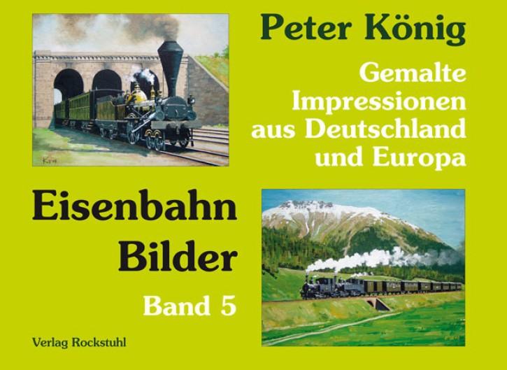 Peter König – Eisenbahn Bilder Band 5. Gemalte Impressionen aus Deutschland und Europa