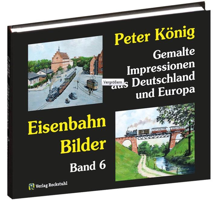 Peter König – Eisenbahn Bilder Band 6. Gemalte Impressionen aus Deutschland und Europa