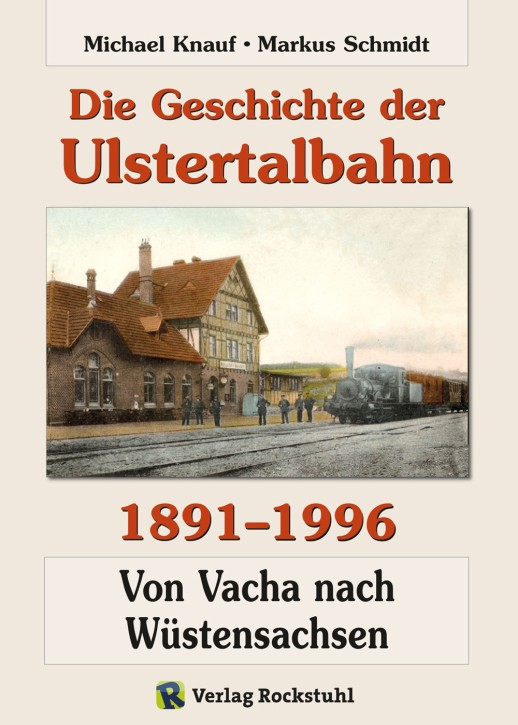 Die Geschichte der Ulstertalbahn 1891-1996. Von Vacha nach Wüstensachsen. Michael Knauf und Markus Schmidt