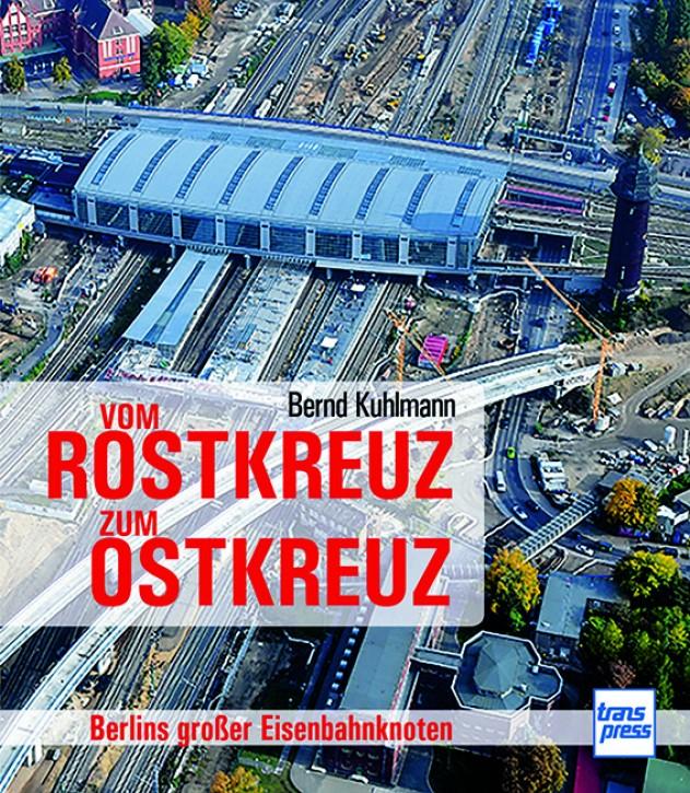 Vom Rostkreuz zum Ostkreuz - Berlins großer Eisenbahnknoten. Bernd Kuhlmann