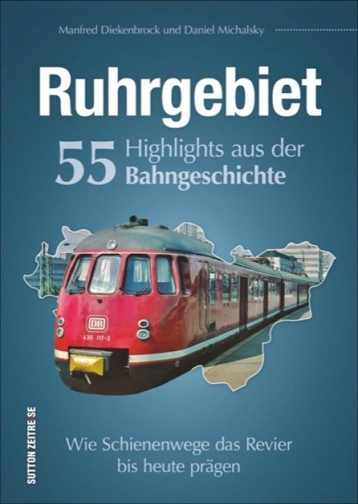 Ruhrgebiet. 55 Highlights aus der Bahngeschichte. Wie Schienenwege das Revier bis heute prägen. Manfred Diekenbrock & Daniel Michalsky