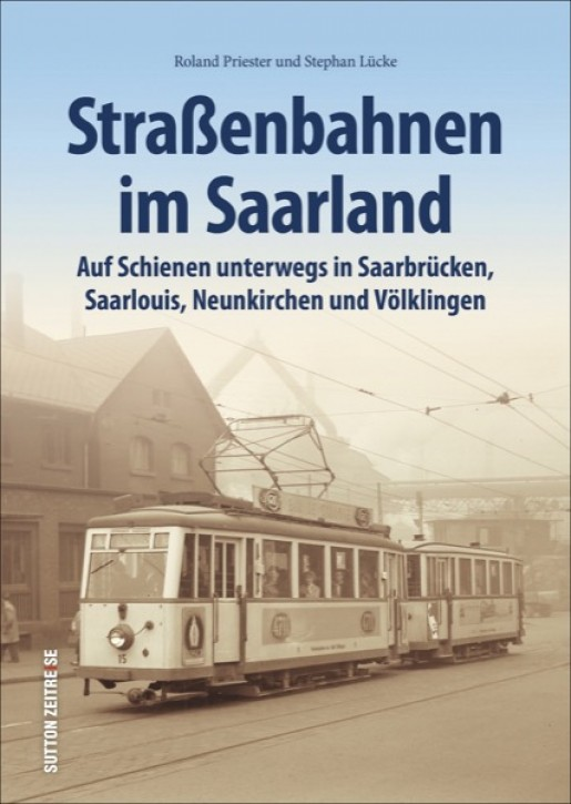 Straßenbahnen im Saarland. Auf Schienen unterwegs in Saarbrücken, Saarlouis, Neunkirchen und Völklingen. Roland Priester & Stephan Lücke