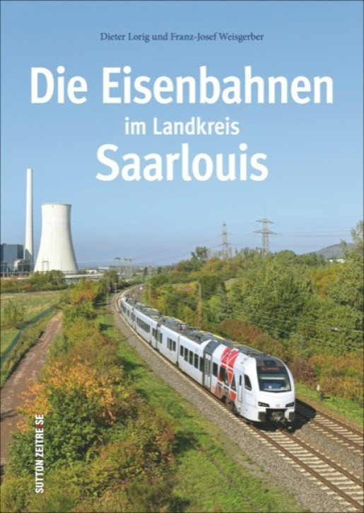 Die Eisenbahnen im Landkreis Saarlouis. Dieter Lorig & Franz-Josef Weisgerber