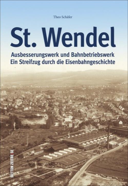 Ausbesserungswerk und Bahnbetriebswerk St. Wendel. Ein Streifzug durch die Eisenbahngeschichte. Theo Schäfer