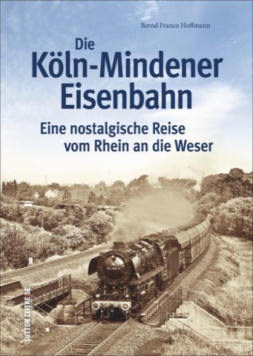 Die Köln-Mindener Eisenbahn. Eine nostalgische Reise vom Rhein an die Weser. Bernd Franco Hoffmann