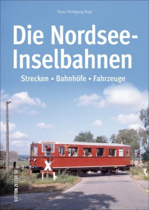 Die Nordsee-Inselbahnen. Strecken, Bahnhöfe, Fahrzeuge. Hans-Wolfgang Rogl