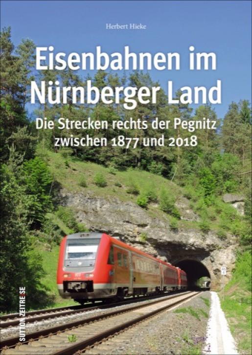 Eisenbahnen im Nürnberger Land. Die Strecken rechts der Pegnitz zwischen 1877 und 2018. Herbert Hieke