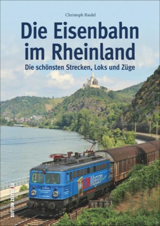 Die Eisenbahn im Rheinland. Die schönsten Strecken, Loks und Züge. Christoph Riedel