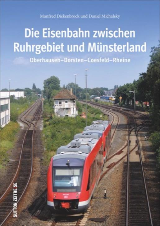 Die Eisenbahn zwischen Ruhrgebiet und Münsterland. Oberhausen-Dorsten-Coesfeld-Rheine. Manfred Diekenbrock und Daniel Michalsky