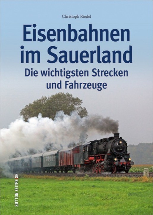 Eisenbahnen im Sauerland. Die wichtigsten Strecken und Fahrzeuge. Christoph Riedel