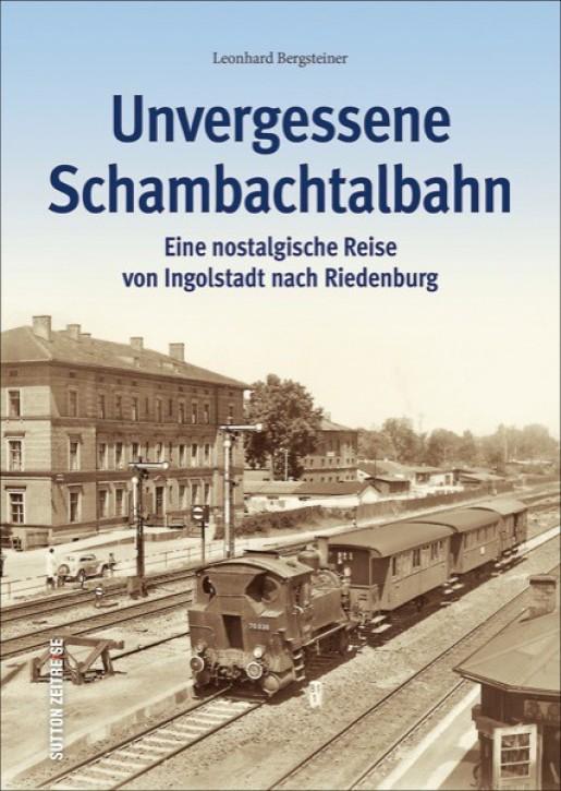 Unvergessene Schambachtalbahn. Eine nostalgische Reise von Ingolstadt nach Riedenburg. Leonhard Bergsteiner