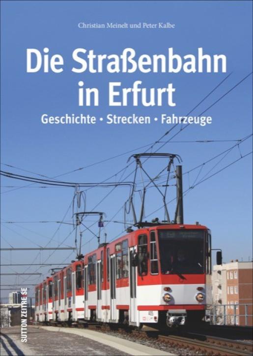 Die Straßenbahn in Erfurt. Geschichte, Strecken, Fahrzeuge. Christian Meinelt und Peter Kalbe