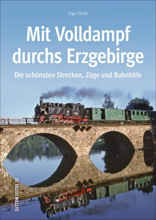 Mit Volldampf durchs Erzgebirge. Die schönsten Strecken, Züge und Bahnhöfe. Ingo Thiele