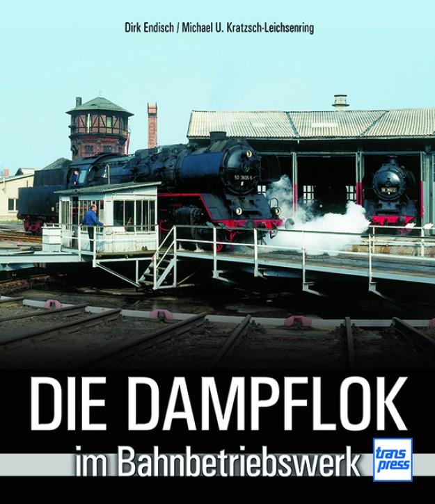 Die Dampflok im Bahnbetriebswerk. Dirk Endisch & Michael U. Kratzsch-Leichsenring