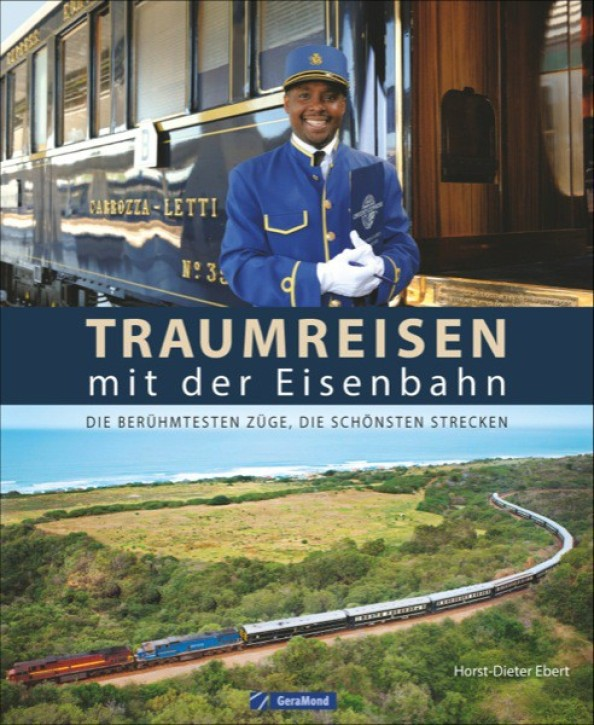 Traumreisen mit der Eisenbahn. Die berühmtesten Züge, die schönsten Strecken. Horst-Dieter Ebert