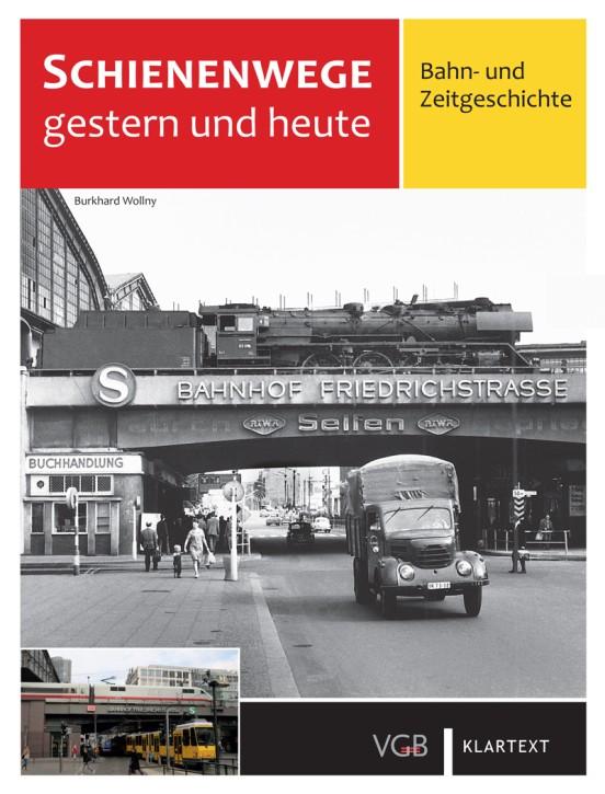 Schienenwege gestern und heute - Zeitreise durch Berlin Band 1. Eisenbahn (Reise- und Güterverkehr). Burkhard Wollny