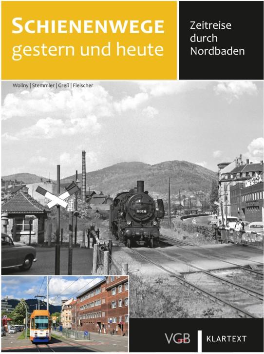 Schienenwege gestern und heute. Zeitreise durch Nordbaden. Burkhard Wollny, Gerhard Greß, Herbert Stemmler & Korbinian Fleischer