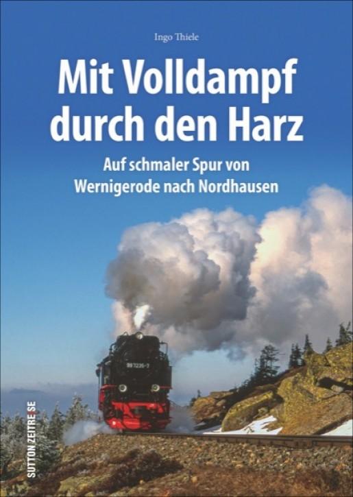 Mit Volldampf durch den Harz. Auf schmaler Spur von Wernigerode nach Nordhausen. Ingo Thiele