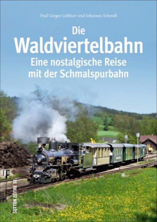 Die Waldviertelbahn. Eine nostalgische Reise mit der Schmalspurbahn. Paul G. Liebhart und Johannes Schendl