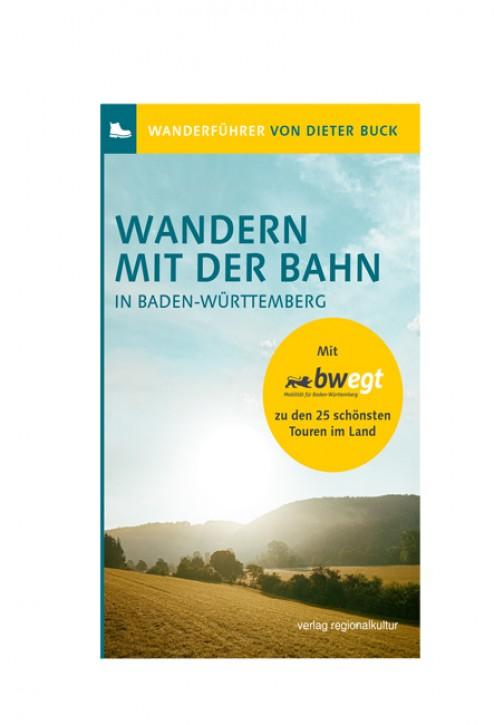 Wandern mit der Bahn in Baden-Württemberg. Mit bwegt zu den 25 schönsten Touren im Land. Dieter Buck