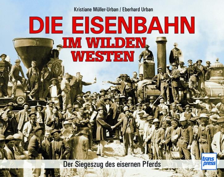 Die Eisenbahn im Wilden Westen. Der Siegeszug des eisernen Pferds. Kristiane Müller-Urban und Eberhard Urban