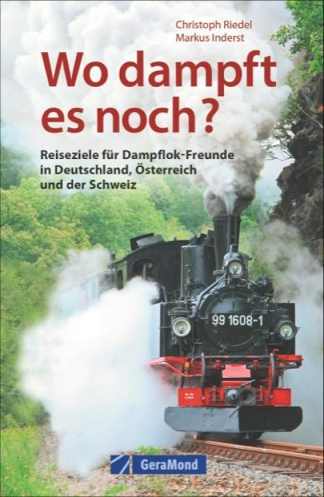 Wo dampft es noch? Reiseziele für Dampflok-Freunde in Deutschland, Österreich und der Schweiz. Christoph Riedel & Markus Inderst
